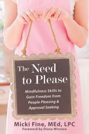 The Need to Please - Mindfulness Skills to Gain Freedom from People Pleasing and Approval Seeking ebook by Micki Fine MEd, LPC,Diana Winston
