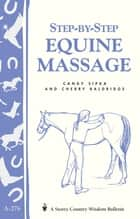 Step-by-Step Equine Massage - Storey's Country Wisdom Bulletin A-2776 ebook by Cherry Baldridge, Candy Sipka
