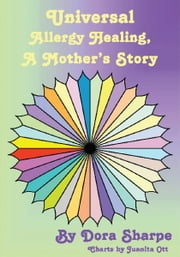 Universal Allergy Healing - A Mother's Story ebook by Dora Sharpe with Charts by Juanita Ott