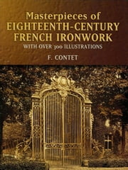 Masterpieces of Eighteenth-Century French Ironwork - With Over 300 Illustrations ebook by F. Contet
