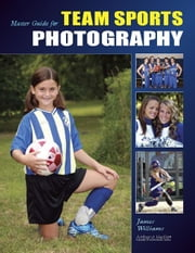 Master Guide for Team Sports Photography ebook by Williams, James