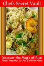 Discover the Magic of Rice: Heart Healthy, Lo-Fat & Gluten Free ebook by Chefs Secret Vault