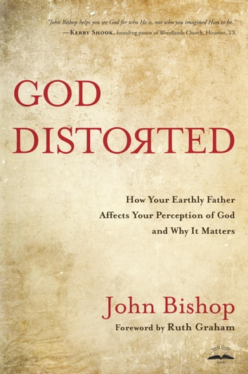 God Distorted - How Your Earthly Father Affects Your Perception of God and Why It Matters ebook by John Bishop