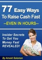 77 Easy Ways to Raise Cash Fast - Even in Hours ebook by Arnold Solomon