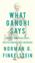 What Gandhi Says - About Nonviolence, Resistance and Courage eBook by Norman G. Finkelstein