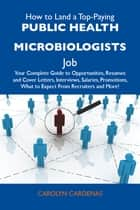 How to Land a Top-Paying Public health microbiologists Job: Your Complete Guide to Opportunities, Resumes and Cover Letters, Interviews, Salaries, Promotions, What to Expect From Recruiters and More ebook by Cardenas Carolyn