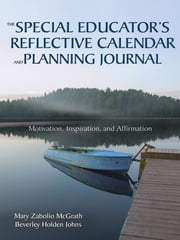 The Special Educator's Reflective Calendar and Planning Journal - Motivation, Inspiration, and Affirmation ebook by Mary Zabolio McGrath,Beverley H. (Holden) Johns