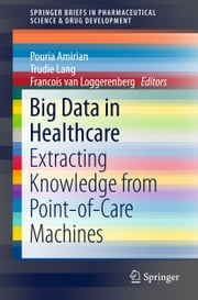 Big Data in Healthcare - Extracting Knowledge from Point-of-Care Machines ebook by Pouria Amirian, Trudie Lang, Francois van Loggerenberg