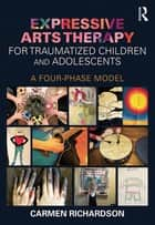 Expressive Arts Therapy for Traumatized Children and Adolescents - A Four-Phase Model ebook by Carmen Richardson