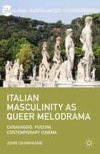 Italian Masculinity as Queer Melodrama - Caravaggio, Puccini, Contemporary Cinema ebook by John Champagne