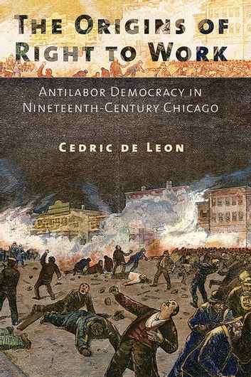 The Origins of Right to Work - Antilabor Democracy in Nineteenth-Century Chicago ebook by Cedric de Leon