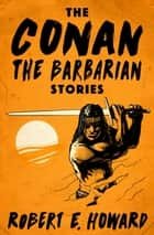 The Conan the Barbarian Stories ebook by Robert E Howard