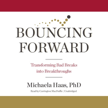 Bouncing Forward - Transforming Bad Breaks into Breakthroughs audiobook by Michaela Haas, PhD