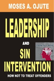 Leadership And Sin Intervention: How Not To Treat Offenders ebook by Moses A. Ojute