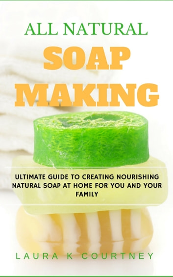 All Natural Soap Making - Ultimate Guide to Creating Nourishing Natural Soap at Home For You and Your Family ebook by Laura K. Courtney