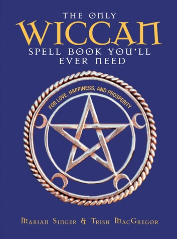 The Only Wiccan Spell Book You'll Ever Need - For Love, Happiness, and Prosperity ebook by Marian Singer,Trish MacGregor
