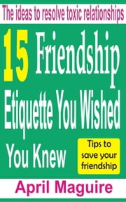 15 Friendship Etiquette You Wished You Knew: The Ideas To Resolve Toxic Relationships ebook by April Maguire
