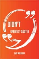 Didn't Greatest Quotes - Quick, Short, Medium Or Long Quotes. Find The Perfect Didn't Quotations For All Occasions - Spicing Up Letters, Speeches, And Everyday Conversations. ebook by Eva Miranda