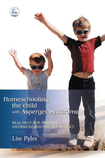 Homeschooling the Child with Asperger Syndrome - Real Help for Parents Anywhere and On Any Budget ebook by Lise Pyles