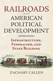 Railroads and American Political Development - Infrastructure, Federalism, and State Building ebook by Zachary Callen