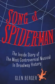 Song of Spider-Man - The Inside Story of the Most Controversial Musical in Broadway History ebook by Glen Berger