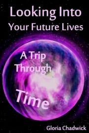 Looking Into Your Future Lives: A Trip Through Time ebook by Gloria Chadwick