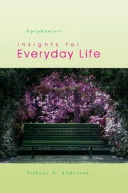 Epiphanies: Insights for Everyday Life ebook by Tiffany N. Anderson