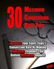 "30 Maximum Conversion Rate Tips - ""Increase Your Sales Copy's Conversion Rate By Making Minimum Changes That Deliver Maximum Impact!"" ebook by Thrivelearning Institute Library"