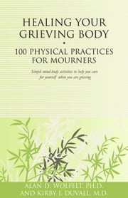 Healing Your Grieving Body - 100 Physical Practices for Mourners ebook by Kirby J. Duvall, MD, Alan D. Wolfelt,...
