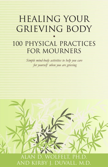 Healing Your Grieving Body - 100 Physical Practices for Mourners ebook by Kirby J. Duvall, MD,Alan D. Wolfelt, PhD