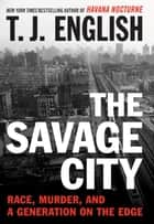 The Savage City - Race, Murder, and a Generation on the Edge ebook by T. J. English
