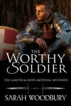 The Worthy Soldier (A Gareth & Gwen Medieval Mystery) ebook by Sarah Woodbury