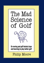 The Mad Science of Golf - On moving past golf industry hype and learning to play better golf ebook by Philip Moore