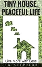 Tiny House, Peaceful Life: Live More With Less ebook by J.R. Shepherd