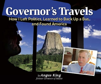 Governor's Travels - How I Left Politics, Learned to Back Up a Bus, and Found America ebook by Angus S. King Jr.