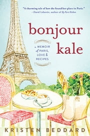 Bonjour Kale - A Memoir of Paris, Love, and Recipes ebook by Kristen Beddard