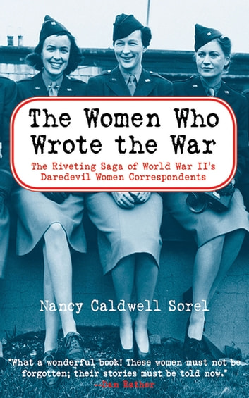 The Women Who Wrote the War - The Riveting Saga of World War II's Daredevil Women and Correspondents ebook by Nancy Caldwell Sorel