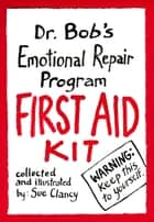 Dr. Bob's Emotional Repair Program First Aid Kit - Warning! Keep this to Yourself! ebook by Sue Clancy, Bob Hoke