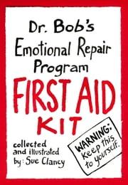 Dr. Bob's Emotional Repair Program First Aid Kit - Warning! Keep this to Yourself! ebook by Sue Clancy,Bob Hoke