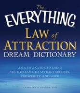 The Everything Law of Attraction Dream Dictionary: An A-Z guide to using your dreams to attract success, prosperity, and love ebook by Cathleen O Connor