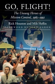 Go, Flight! - The Unsung Heroes of Mission Control, 1965–1992 ebook by Rick Houston,J. Milt Heflin,John Aaron