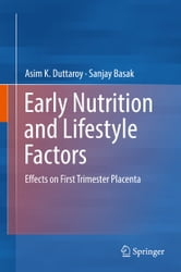 Early Nutrition and Lifestyle Factors - Effects on First Trimester Placenta ebook by Asim K. Duttaroy,Sanjay Basak