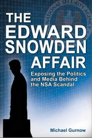 The Edward Snowden Affair - Exposing the Politics and Media Behind the NSA Scandal ebook by Michael Gurnow