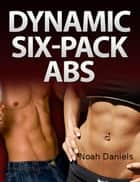 Dynamic Six-Pack Abs ebook by Noah Daniels