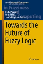 Towards the Future of Fuzzy Logic ebook by Rudolf Seising,Enric Trillas,Janusz Kacprzyk