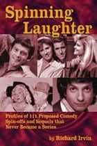 Spinning Laughter: Profiles of 111 Proposed Comedy Spin-offs and Sequels that Never Became a Series ebook by Richard Irvin