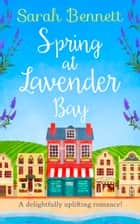 Spring at Lavender Bay: A delightfully uplifting holiday romance for 2018! (Lavender Bay, Book 1) ebook by Sarah Bennett