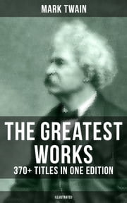 The Greatest Works of Mark Twain: 370+ Titles in One Edition (Illustrated) - The Adventures of Tom Sawyer & Huckleberry Finn, The Prince and the Pauper, The £1,000,000 Bank Note, A Horse's Tale, Yankee in King Arthur's Court, The Innocents Abroad, Life on the Mississippi… ebook by E. W. Kemble, Frank T. Merrill, Lucius Hitchcock,...