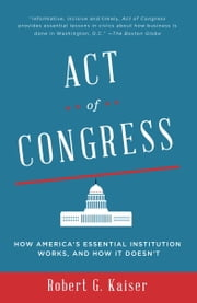 Act of Congress - How America's Essential Institution Works, and How It Doesn't ebook by Robert G. Kaiser