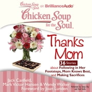 Chicken Soup for the Soul: Thanks Mom - 36 Stories about Following in Her Footsteps, Mom Knows Best, and Making Sacrifices audiobook by Jack Canfield, Mark Victor Hansen, Wendy Walker